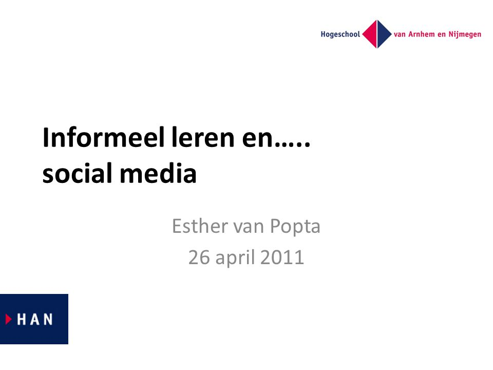 Informeel leren en….. social media Esther van Popta 26 april 2011