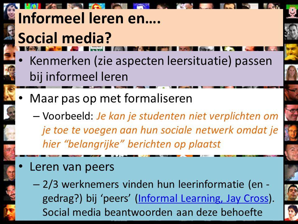 Informeel leren en…. Social media? Kenmerken (zie aspecten leersituatie) passen bij informeel leren Maar pas op met formaliseren – Voorbeeld: Je kan j