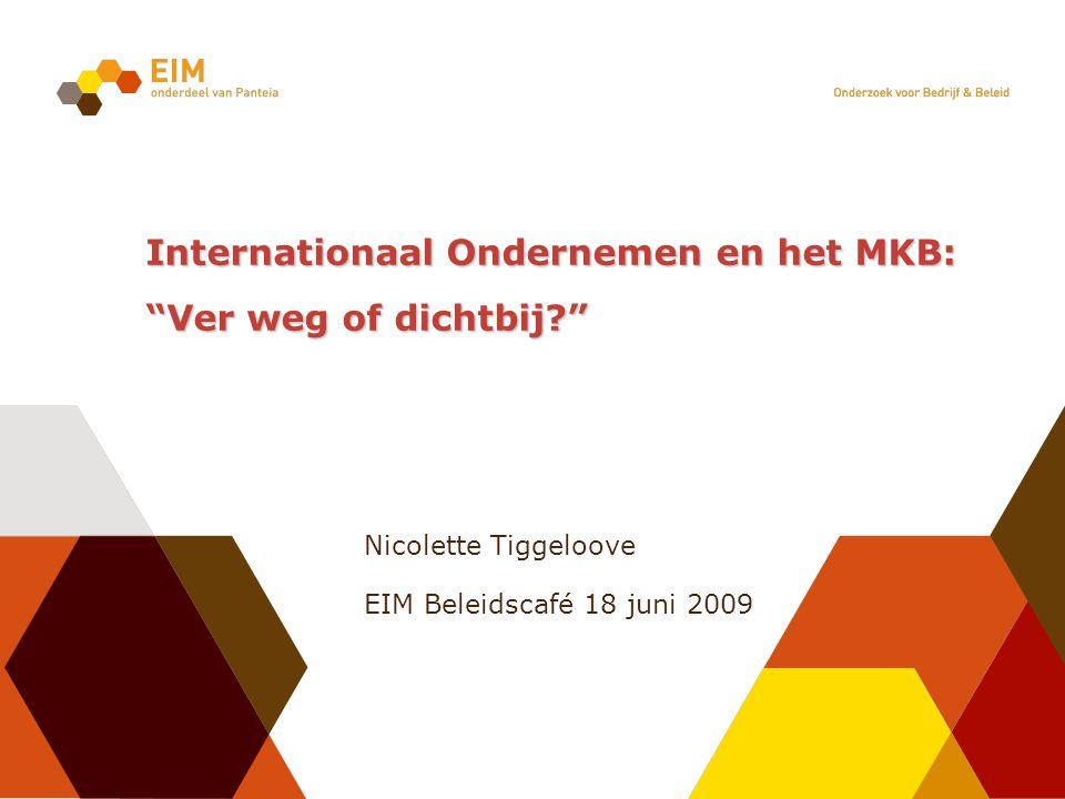 Internationaal Ondernemen en het MKB: Ver weg of dichtbij? Nicolette Tiggeloove EIM Beleidscafé 18 juni 2009