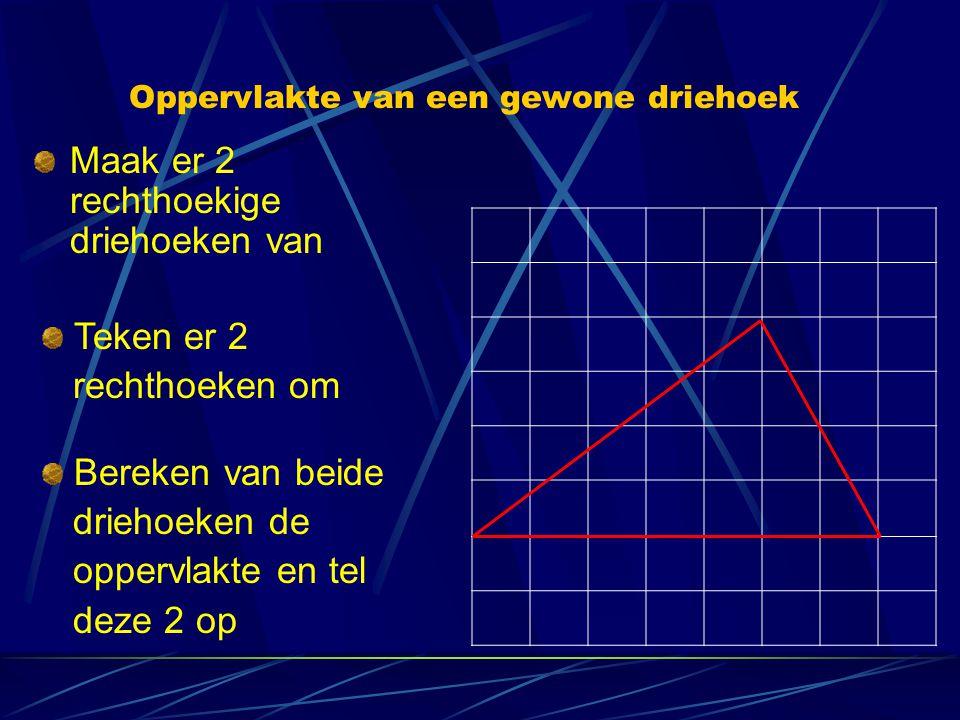 Oppervlakte van een gewone driehoek Maak er 2 rechthoekige driehoeken van Teken er 2 rechthoeken om Bereken van beide driehoeken de oppervlakte en tel