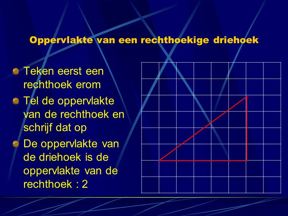 Oppervlakte van een rechthoekige driehoek Teken eerst een rechthoek erom Tel de oppervlakte van de rechthoek en schrijf dat op De oppervlakte van de d
