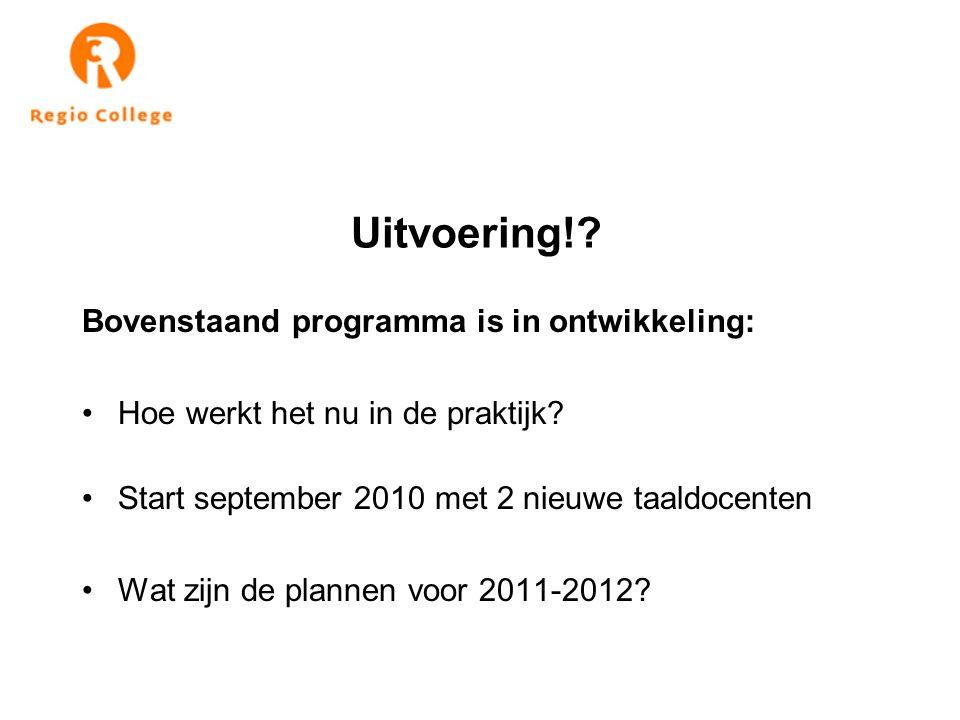 Uitvoering!? Bovenstaand programma is in ontwikkeling: Hoe werkt het nu in de praktijk? Start september 2010 met 2 nieuwe taaldocenten Wat zijn de pla