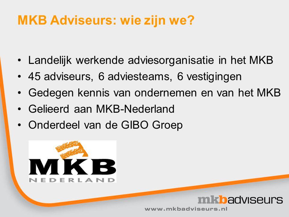 MKB Adviseurs: wie zijn we? Landelijk werkende adviesorganisatie in het MKB 45 adviseurs, 6 adviesteams, 6 vestigingen Gedegen kennis van ondernemen e