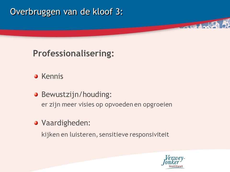 Overbruggen van de kloof 3: Professionalisering: Kennis Bewustzijn/houding: er zijn meer visies op opvoeden en opgroeien Vaardigheden: kijken en luisteren, sensitieve responsiviteit