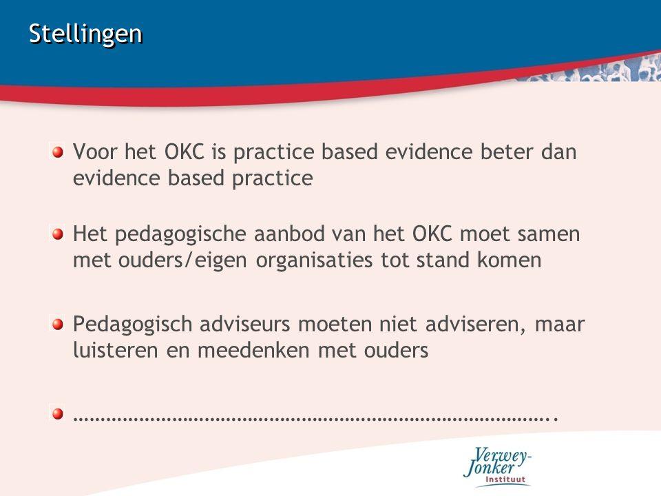 Stellingen Voor het OKC is practice based evidence beter dan evidence based practice Het pedagogische aanbod van het OKC moet samen met ouders/eigen organisaties tot stand komen Pedagogisch adviseurs moeten niet adviseren, maar luisteren en meedenken met ouders ……………………………………………………………………………..