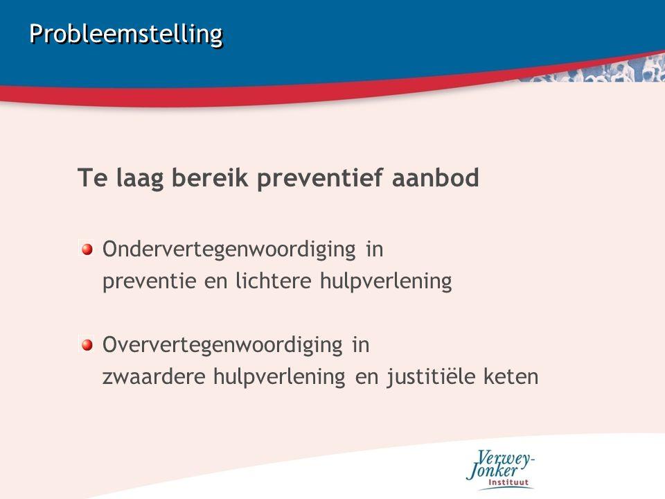 Probleemstelling Te laag bereik preventief aanbod Ondervertegenwoordiging in preventie en lichtere hulpverlening Oververtegenwoordiging in zwaardere hulpverlening en justitiële keten