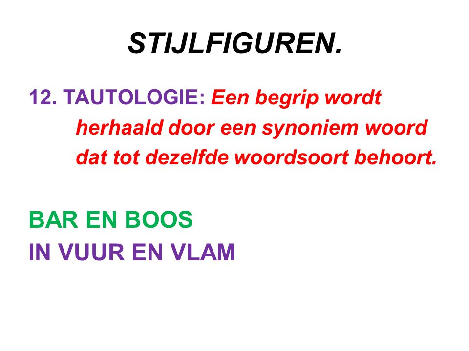 STIJLFIGUREN. 12. TAUTOLOGIE: Een begrip wordt herhaald door een synoniem woord dat tot dezelfde woordsoort behoort. BAR EN BOOS IN VUUR EN VLAM