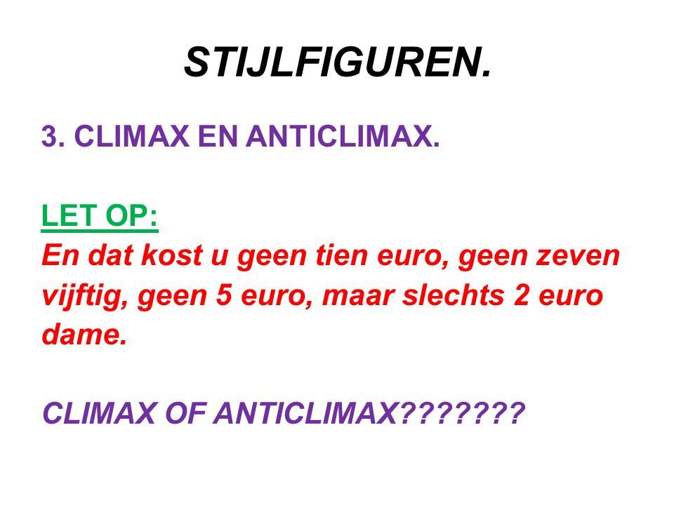 STIJLFIGUREN. 3. CLIMAX EN ANTICLIMAX. LET OP: En dat kost u geen tien euro, geen zeven vijftig, geen 5 euro, maar slechts 2 euro dame. CLIMAX OF ANTI