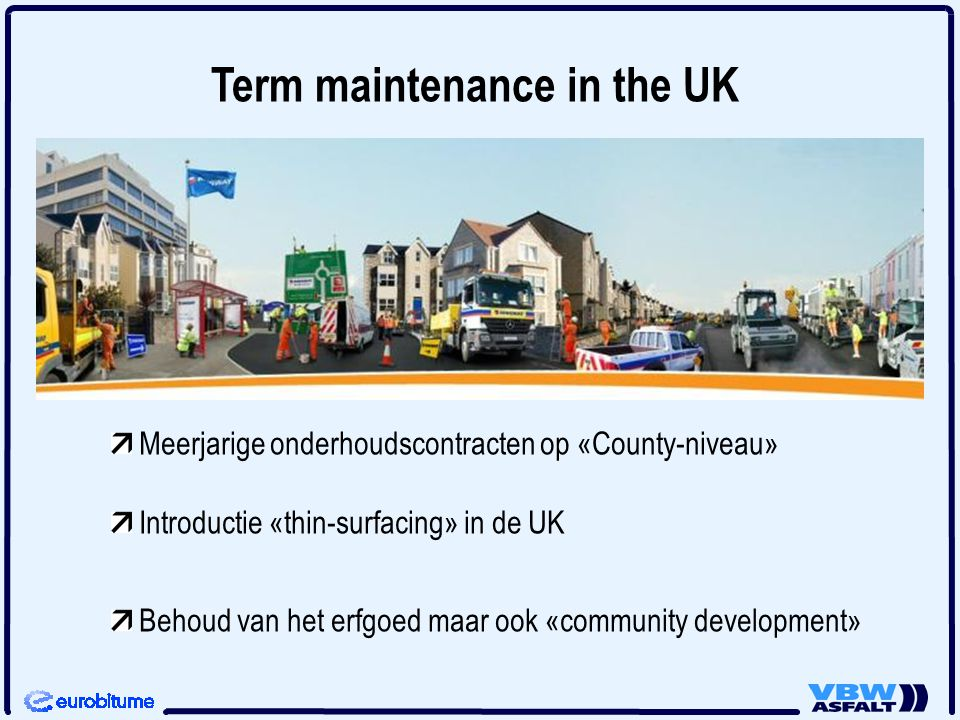 Term maintenance in the UK Meerjarige onderhoudscontracten op «County-niveau» Introductie «thin-surfacing» in de UK Behoud van het erfgoed maar ook «c