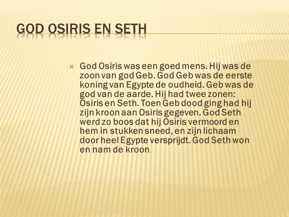  God Osiris was een goed mens.Hij was de zoon van god Geb.