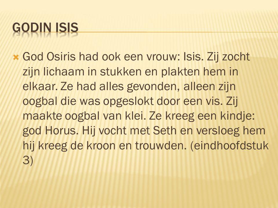  God Osiris had ook een vrouw: Isis.Zij zocht zijn lichaam in stukken en plakten hem in elkaar.