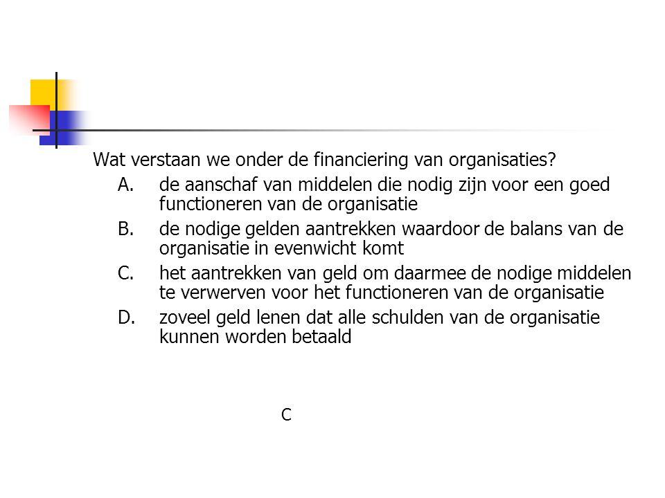 Wat verstaan we onder de financiering van organisaties? A.de aanschaf van middelen die nodig zijn voor een goed functioneren van de organisatie B.de n