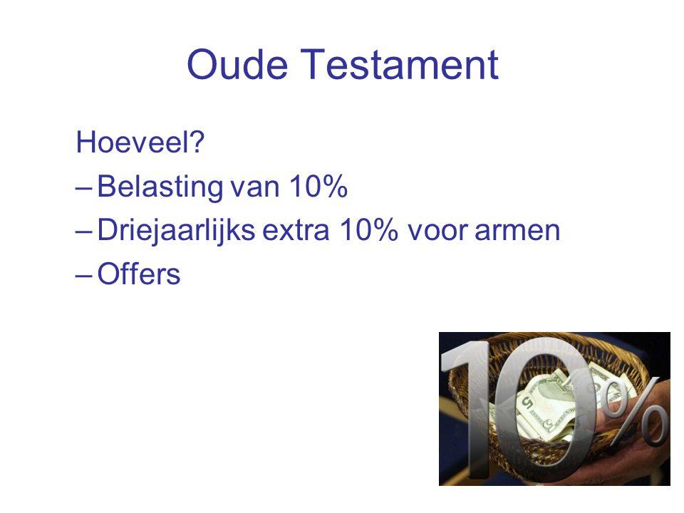 Oude Testament Hoeveel –Belasting van 10% –Driejaarlijks extra 10% voor armen –Offers