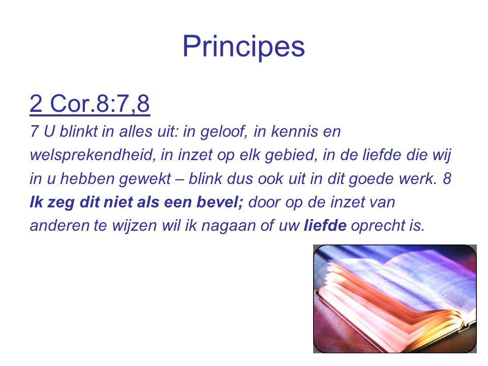 Principes 2 Cor.8:7,8 7 U blinkt in alles uit: in geloof, in kennis en welsprekendheid, in inzet op elk gebied, in de liefde die wij in u hebben gewekt – blink dus ook uit in dit goede werk.