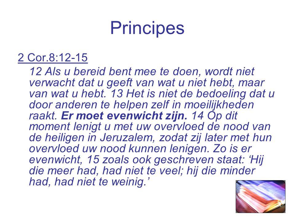 Principes 2 Cor.8:12-15 12 Als u bereid bent mee te doen, wordt niet verwacht dat u geeft van wat u niet hebt, maar van wat u hebt.