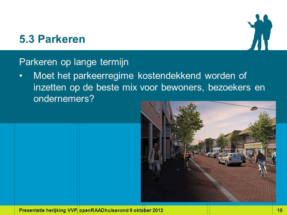 Presentatie herijking VVP, openRAADhuisavond 9 oktober 201210 5.3 Parkeren Parkeren op lange termijn Moet het parkeerregime kostendekkend worden of inzetten op de beste mix voor bewoners, bezoekers en ondernemers