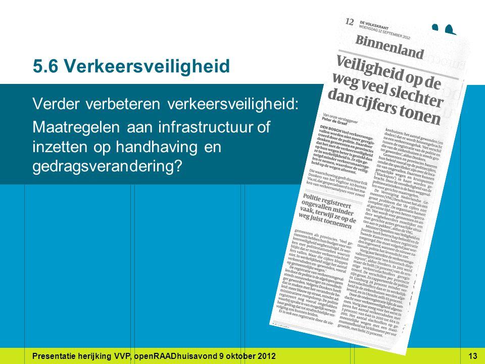 Presentatie herijking VVP, openRAADhuisavond 9 oktober 201213 5.6 Verkeersveiligheid Verder verbeteren verkeersveiligheid: Maatregelen aan infrastructuur of inzetten op handhaving en gedragsverandering