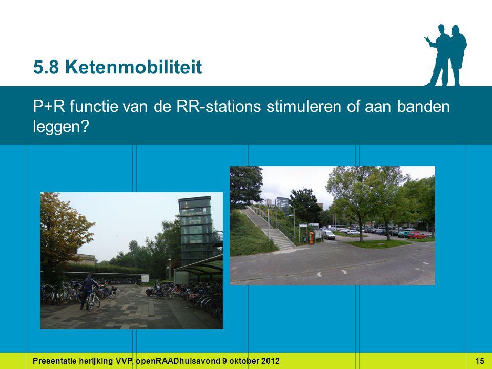 Presentatie herijking VVP, openRAADhuisavond 9 oktober 201215 5.8 Ketenmobiliteit P+R functie van de RR-stations stimuleren of aan banden leggen