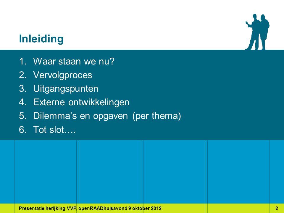 Presentatie herijking VVP, openRAADhuisavond 9 oktober 20122 Inleiding 1.Waar staan we nu.