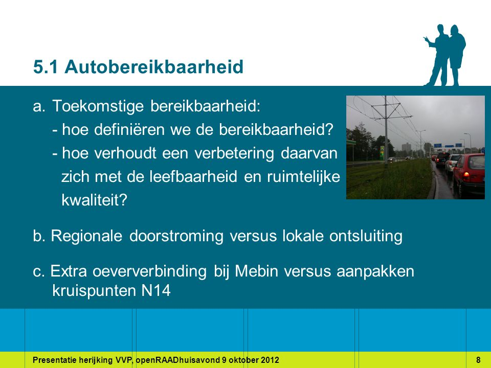 Presentatie herijking VVP, openRAADhuisavond 9 oktober 20128 5.1 Autobereikbaarheid a.Toekomstige bereikbaarheid: - hoe definiëren we de bereikbaarheid.