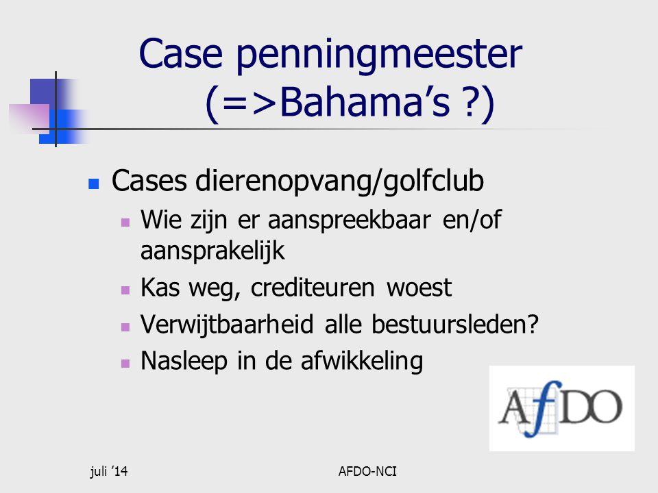 juli '14AFDO-NCI Case penningmeester (=>Bahama's ?) Cases dierenopvang/golfclub Wie zijn er aanspreekbaar en/of aansprakelijk Kas weg, crediteuren woest Verwijtbaarheid alle bestuursleden.