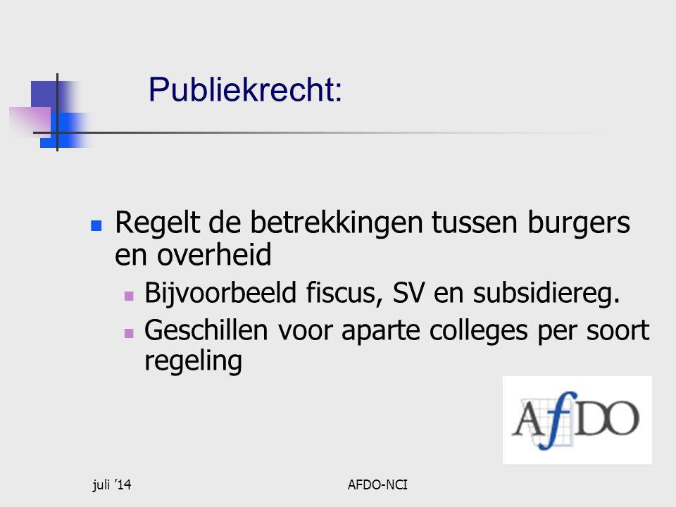 juli '14AFDO-NCI Publiekrecht: Regelt de betrekkingen tussen burgers en overheid Bijvoorbeeld fiscus, SV en subsidiereg.