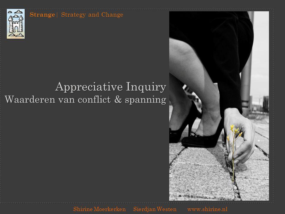 Strange | Strategy and Change Shirine Moerkerken Sierdjan Westenwww.shirine.nl Appreciative Inquiry Waarderen van conflict & spanning