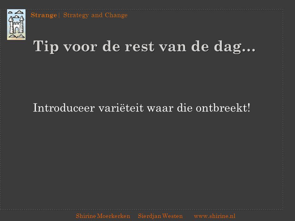 Strange | Strategy and Change Shirine Moerkerken Sierdjan Westenwww.shirine.nl Tip voor de rest van de dag… Introduceer variëteit waar die ontbreekt!