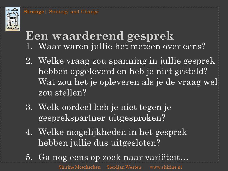 Strange | Strategy and Change Shirine Moerkerken Sierdjan Westenwww.shirine.nl Een waarderend gesprek 1.Waar waren jullie het meteen over eens? 2.Welk