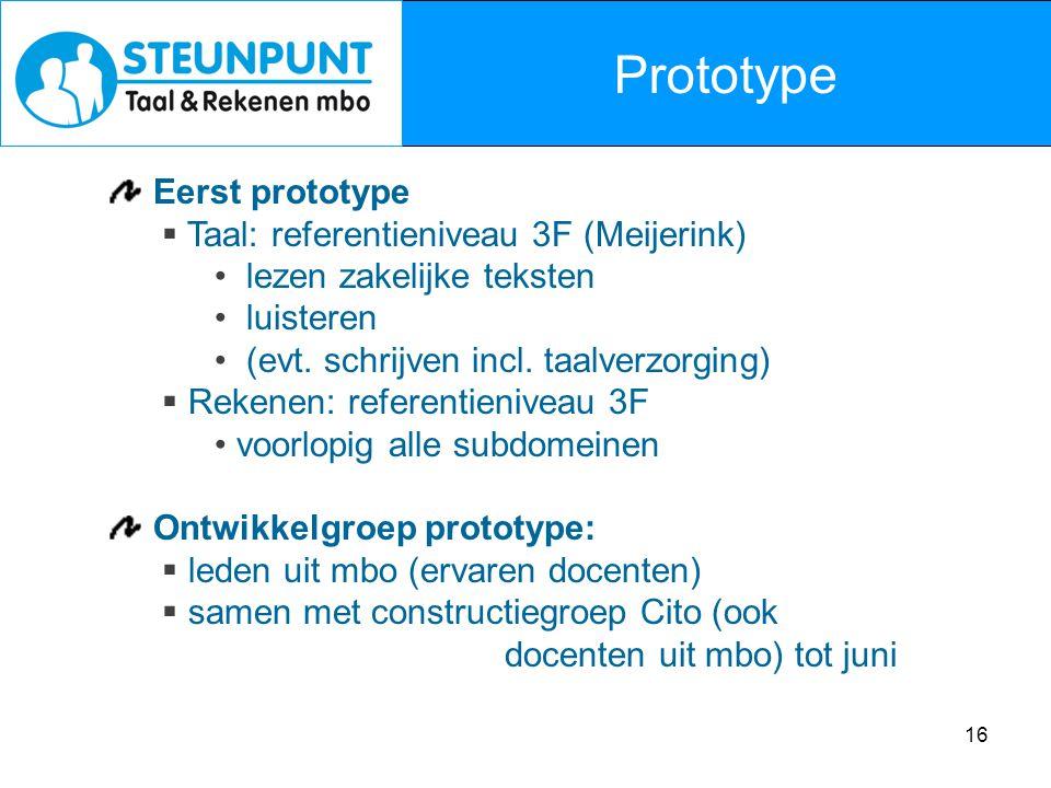 16 Prototype Eerst prototype  Taal: referentieniveau 3F (Meijerink) lezen zakelijke teksten luisteren (evt. schrijven incl. taalverzorging)  Rekenen