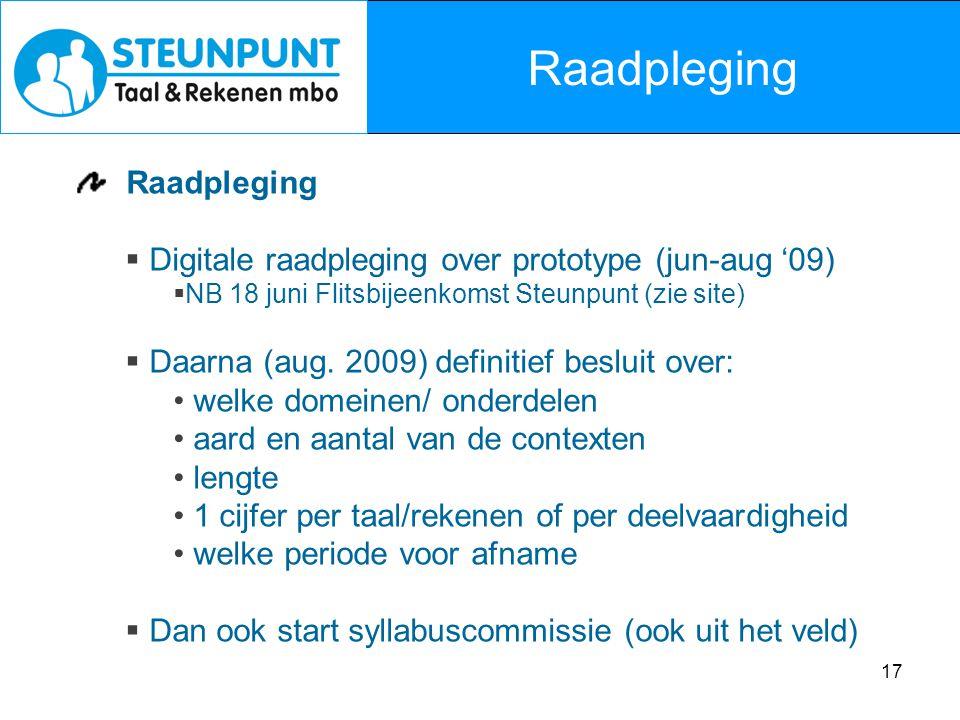 17 Raadpleging  Digitale raadpleging over prototype (jun-aug '09)  NB 18 juni Flitsbijeenkomst Steunpunt (zie site)  Daarna (aug. 2009) definitief