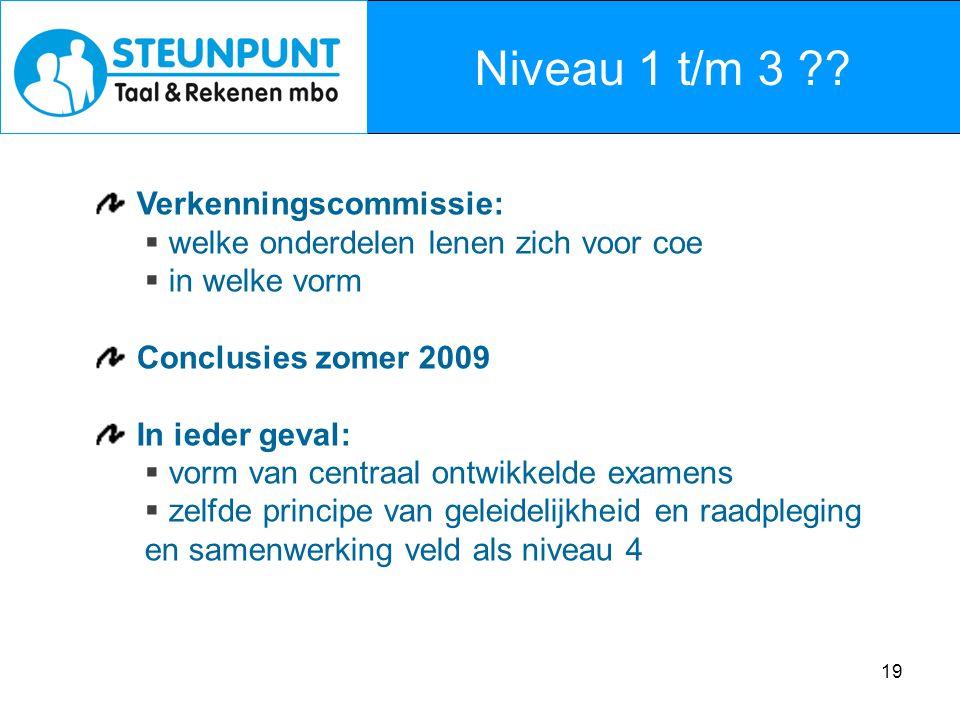 19 Niveau 1 t/m 3 ?? Verkenningscommissie:  welke onderdelen lenen zich voor coe  in welke vorm Conclusies zomer 2009 In ieder geval:  vorm van cen