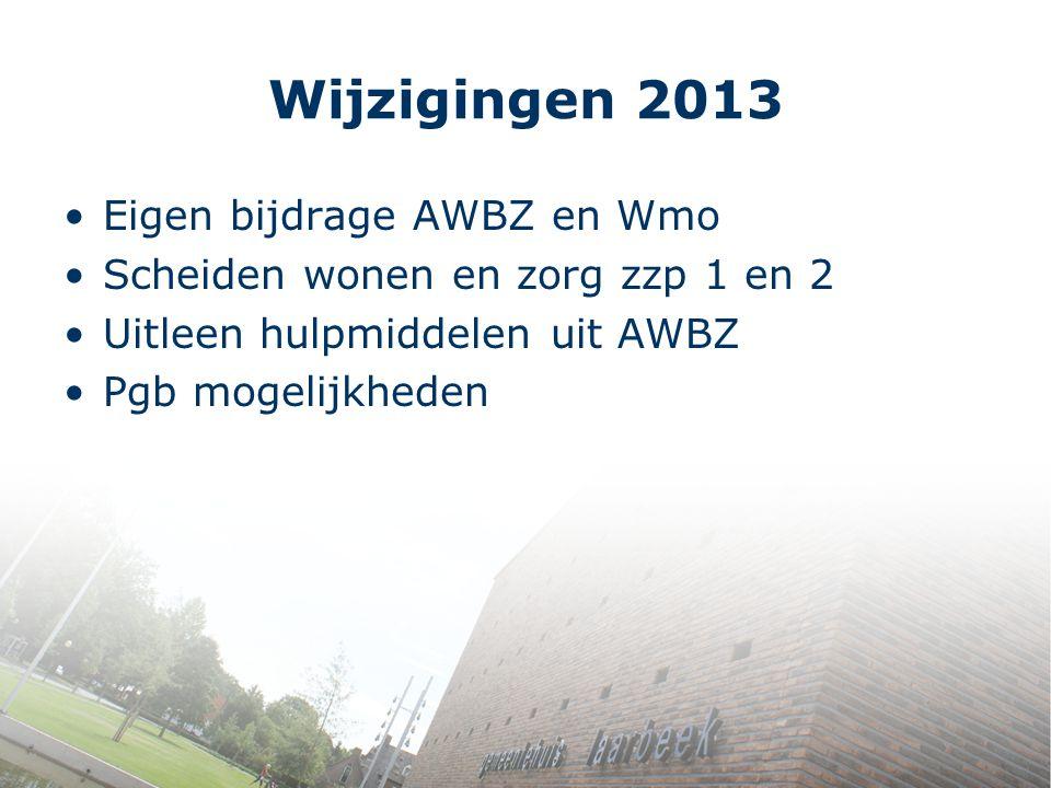 Wijzigingen 2013 Eigen bijdrage AWBZ en Wmo Scheiden wonen en zorg zzp 1 en 2 Uitleen hulpmiddelen uit AWBZ Pgb mogelijkheden