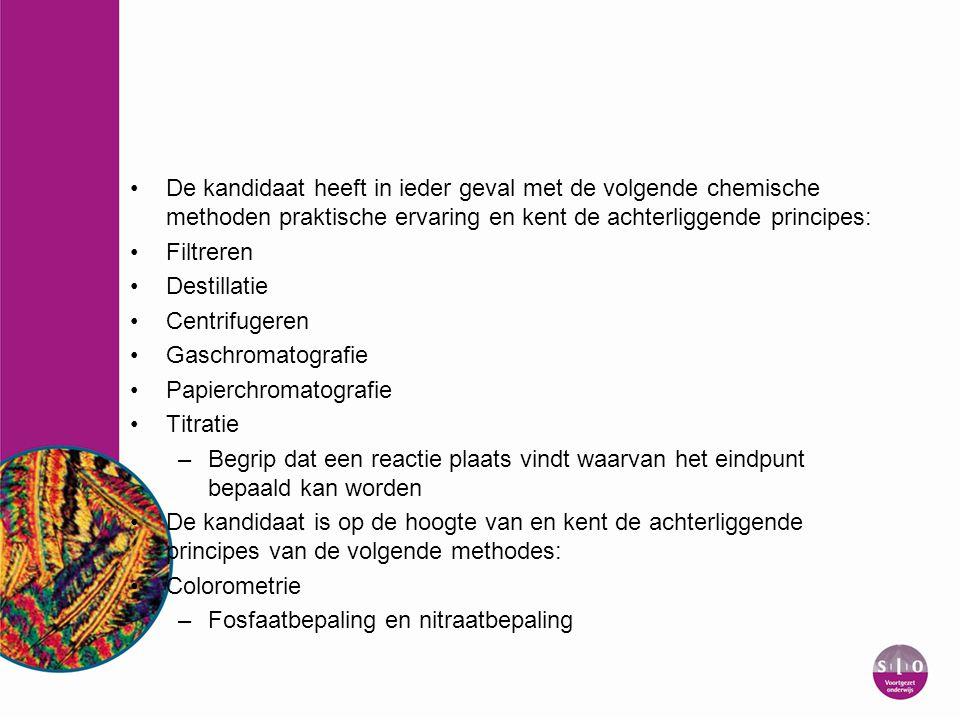 De kandidaat heeft in ieder geval met de volgende chemische methoden praktische ervaring en kent de achterliggende principes: Filtreren Destillatie Ce