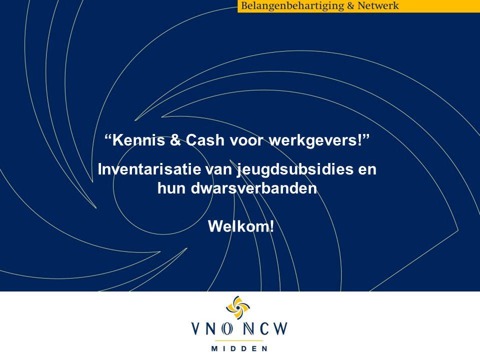 Kennis & Cash voor werkgevers! Inventarisatie van jeugdsubsidies en hun dwarsverbanden Welkom!