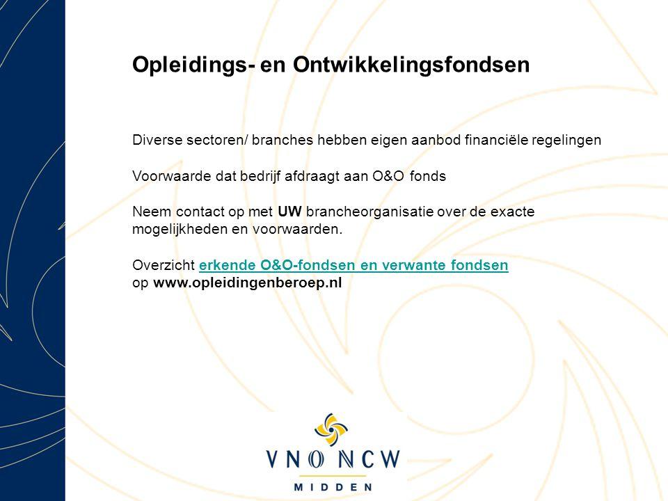 Opleidings- en Ontwikkelingsfondsen Diverse sectoren/ branches hebben eigen aanbod financiële regelingen Voorwaarde dat bedrijf afdraagt aan O&O fonds Neem contact op met UW brancheorganisatie over de exacte mogelijkheden en voorwaarden.