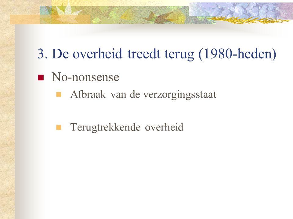3. De overheid treedt terug (1980-heden) No-nonsense Afbraak van de verzorgingsstaat Terugtrekkende overheid