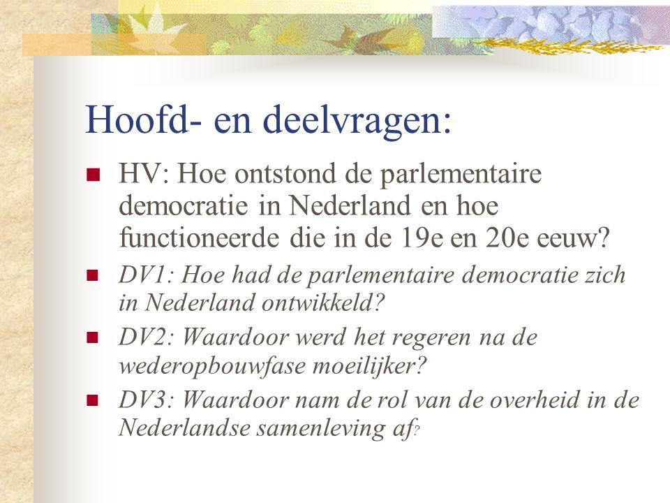 Hoofd- en deelvragen: HV: Hoe ontstond de parlementaire democratie in Nederland en hoe functioneerde die in de 19e en 20e eeuw? DV1: Hoe had de parlem