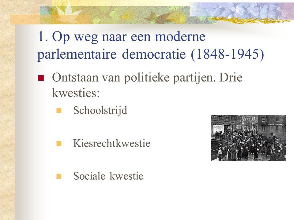 1. Op weg naar een moderne parlementaire democratie (1848-1945) Ontstaan van politieke partijen. Drie kwesties: Schoolstrijd Kiesrechtkwestie Sociale