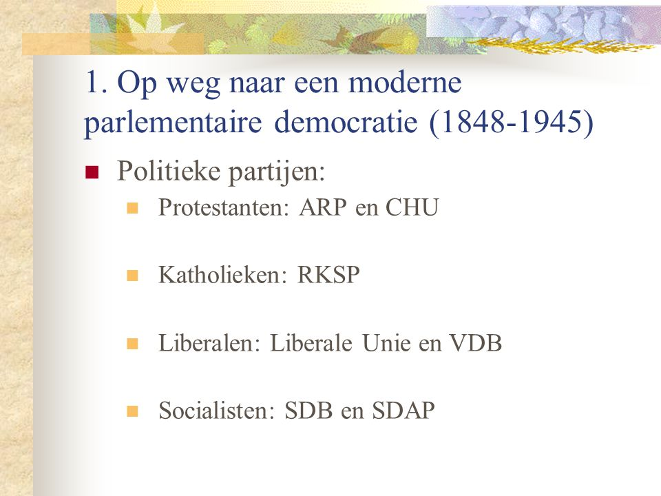 1. Op weg naar een moderne parlementaire democratie (1848-1945) Politieke partijen: Protestanten: ARP en CHU Katholieken: RKSP Liberalen: Liberale Uni