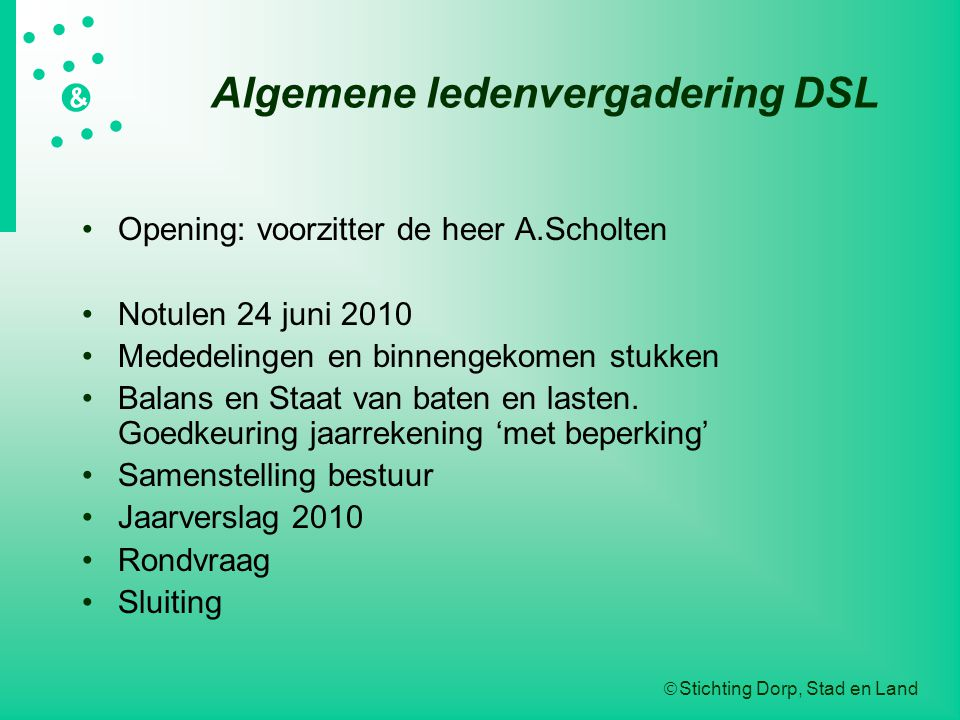  Stichting Dorp, Stad en Land   &  Algemene ledenvergadering DSL Opening: voorzitter de heer A.Scholten Notulen 24 juni 2010 Mededelingen en binnengekomen stukken Balans en Staat van baten en lasten.