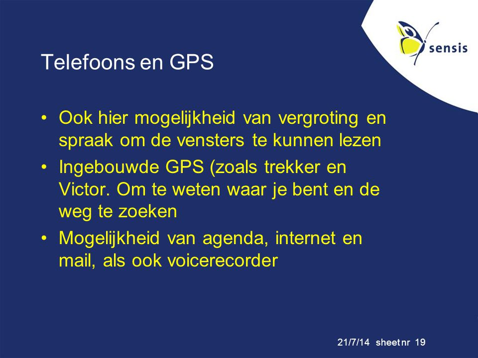 21/7/14 sheet nr 19 Telefoons en GPS Ook hier mogelijkheid van vergroting en spraak om de vensters te kunnen lezen Ingebouwde GPS (zoals trekker en Vi