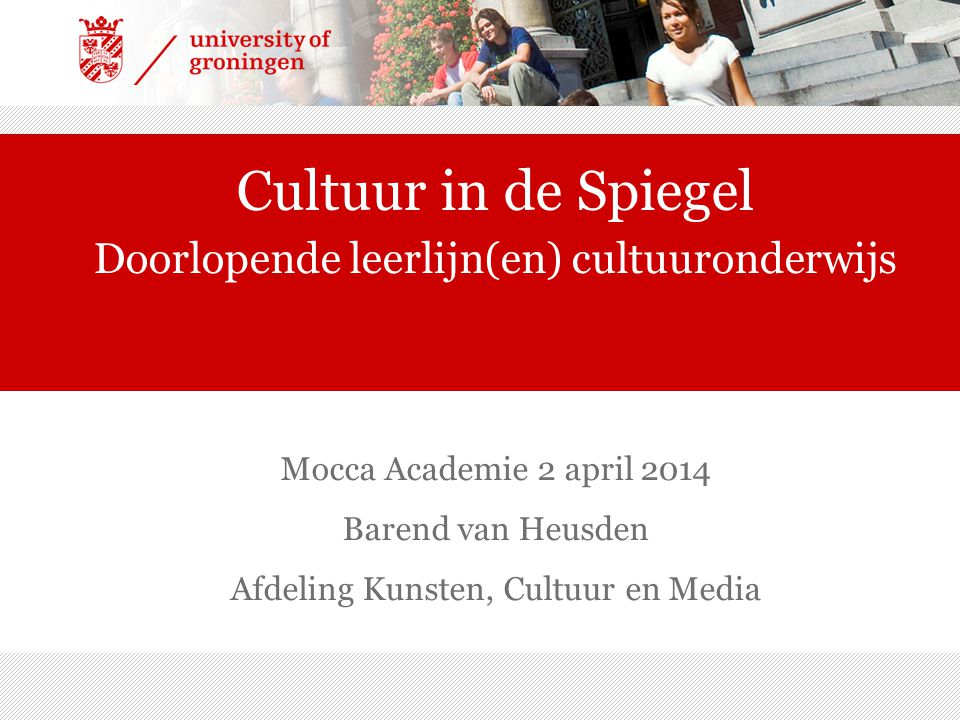 Mocca Academie 2 april 2014 Barend van Heusden Afdeling Kunsten, Cultuur en Media Cultuur in de Spiegel Doorlopende leerlijn(en) cultuuronderwijs