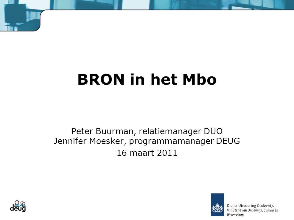 BRON in het Mbo Peter Buurman, relatiemanager DUO Jennifer Moesker, programmamanager DEUG 16 maart 2011
