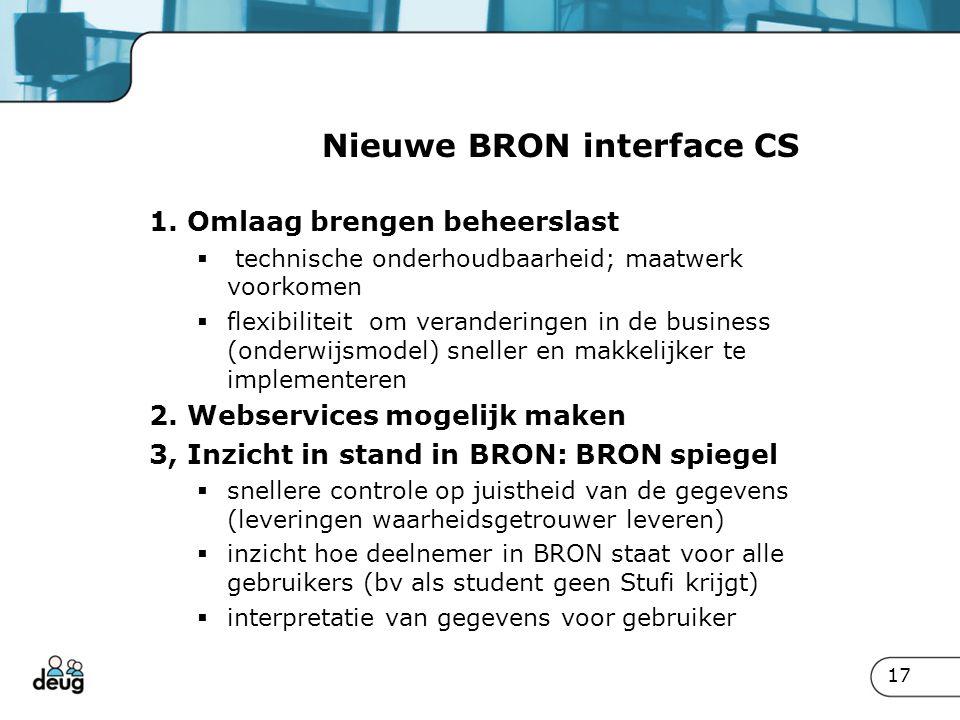 17 Nieuwe BRON interface CS 1. Omlaag brengen beheerslast  technische onderhoudbaarheid; maatwerk voorkomen  flexibiliteit om veranderingen in de bu
