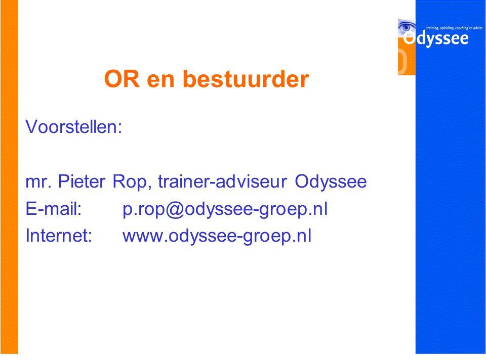 OR en bestuurder Voorstellen: mr. Pieter Rop, trainer-adviseur Odyssee E-mail: p.rop@odyssee-groep.nl Internet: www.odyssee-groep.nl