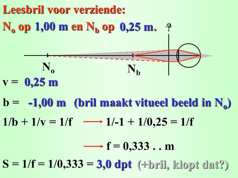 Leesbril voor verziende: v = 1/b + 1/v = 1/f b = 1/-1 + 1/0,25 = 1/f f = 0,333..