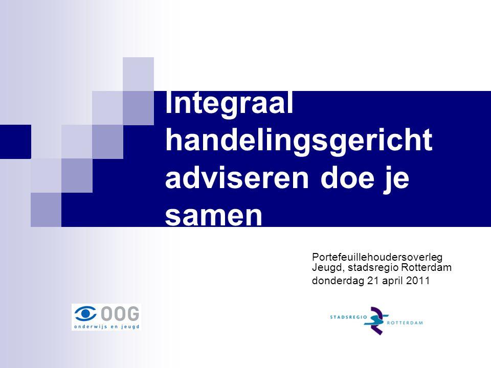 Integraal handelingsgericht adviseren doe je samen Portefeuillehoudersoverleg Jeugd, stadsregio Rotterdam donderdag 21 april 2011