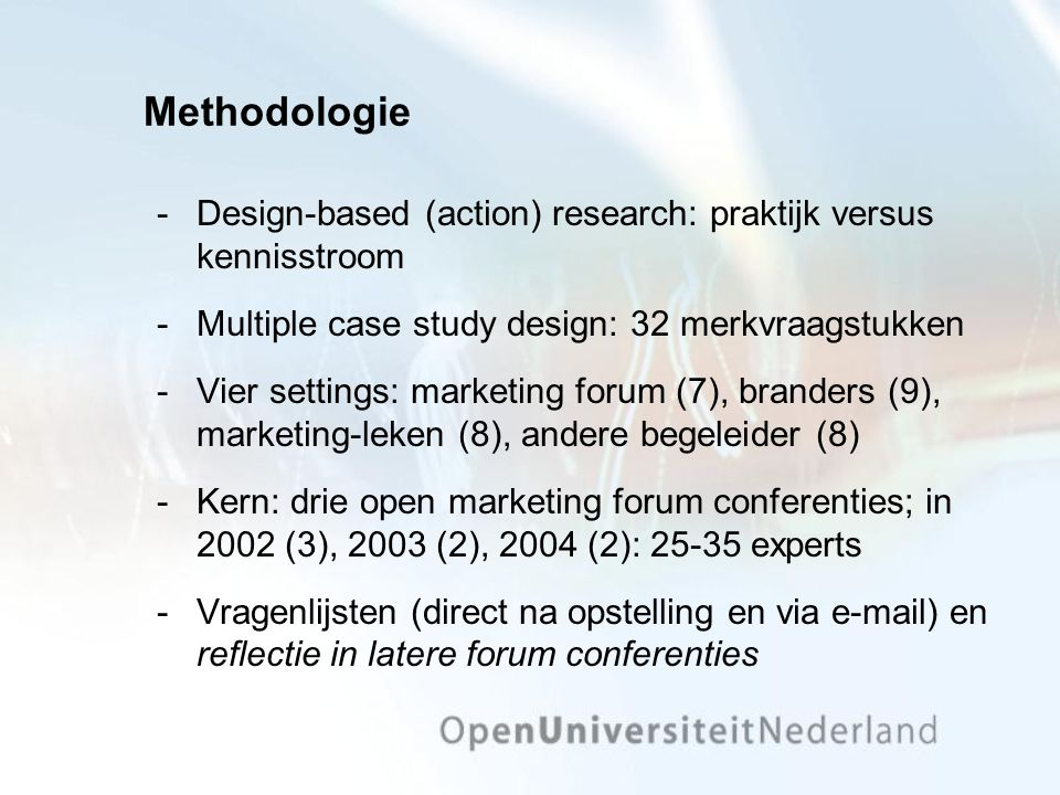 Methodologie ­Design-based (action) research: praktijk versus kennisstroom ­Multiple case study design: 32 merkvraagstukken ­Vier settings: marketing forum (7), branders (9), marketing-leken (8), andere begeleider (8) ­Kern: drie open marketing forum conferenties; in 2002 (3), 2003 (2), 2004 (2): 25-35 experts ­Vragenlijsten (direct na opstelling en via e-mail) en reflectie in latere forum conferenties