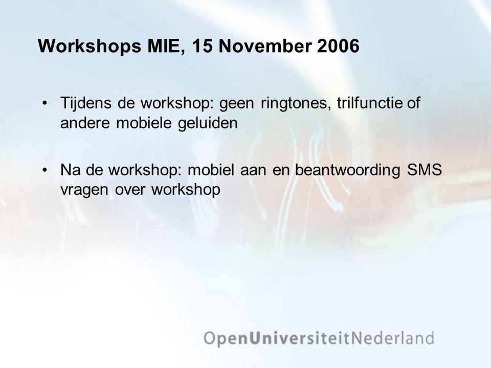 Workshops MIE, 15 November 2006 Tijdens de workshop: geen ringtones, trilfunctie of andere mobiele geluiden Na de workshop: mobiel aan en beantwoording SMS vragen over workshop